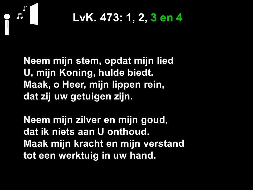 LvK. 473: 1, 2, 3 en 4 Neem mijn stem, opdat mijn lied U, mijn Koning, hulde biedt.