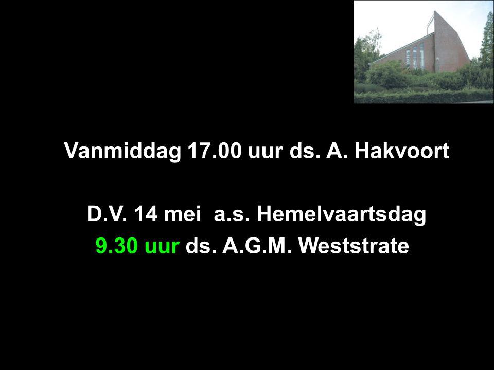 Vanmiddag 17.00 uur ds. A. Hakvoort D.V. 14 mei a.s. Hemelvaartsdag 9.30 uur ds. A.G.M. Weststrate