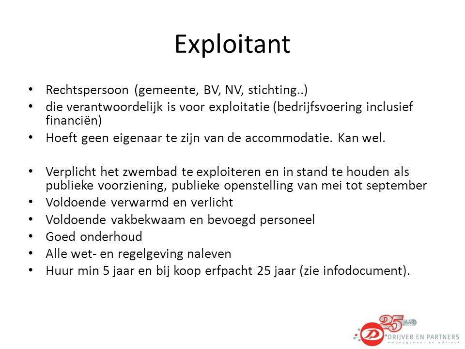Exploitant Rechtspersoon (gemeente, BV, NV, stichting..) die verantwoordelijk is voor exploitatie (bedrijfsvoering inclusief financiën) Hoeft geen eigenaar te zijn van de accommodatie.