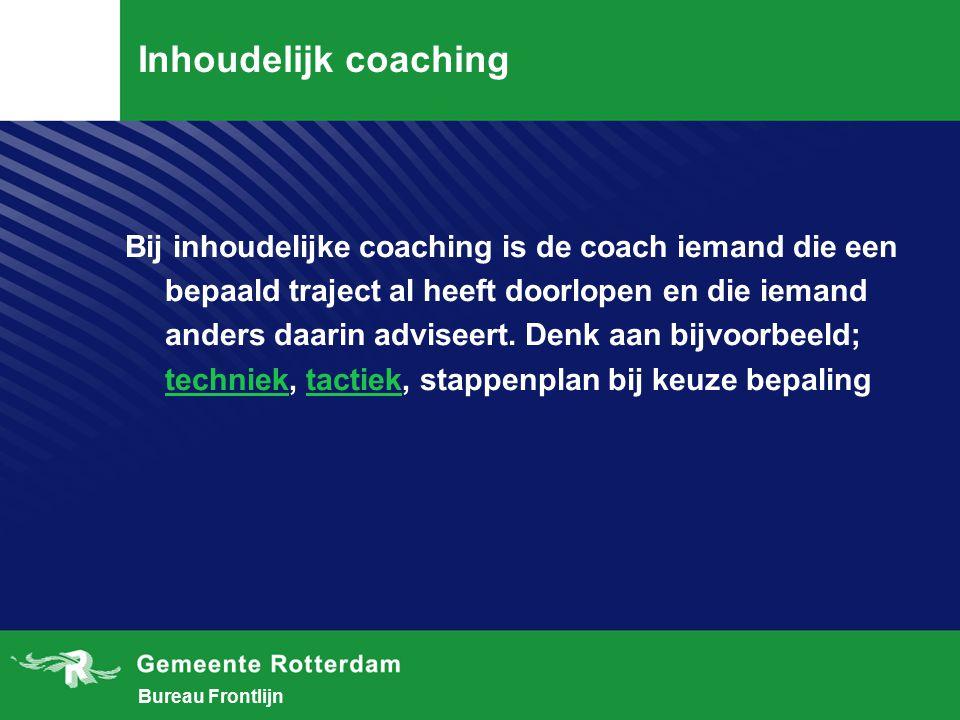 Bureau Frontlijn Inhoudelijk coaching Bij inhoudelijke coaching is de coach iemand die een bepaald traject al heeft doorlopen en die iemand anders daarin adviseert.