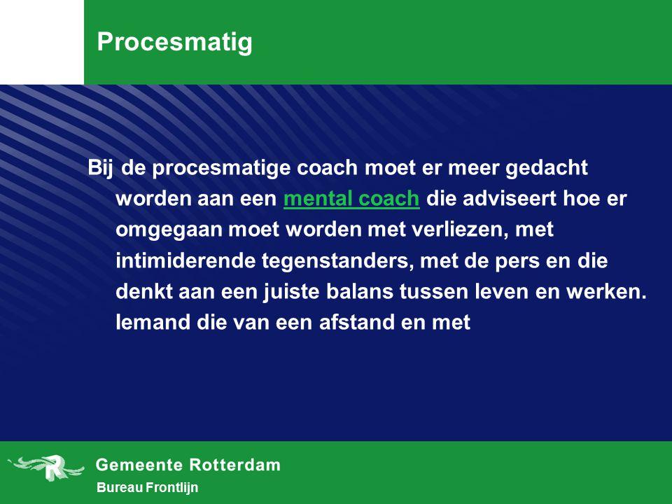 Bureau Frontlijn Procesmatig Bij de procesmatige coach moet er meer gedacht worden aan een mental coach die adviseert hoe er omgegaan moet worden met verliezen, met intimiderende tegenstanders, met de pers en die denkt aan een juiste balans tussen leven en werken.