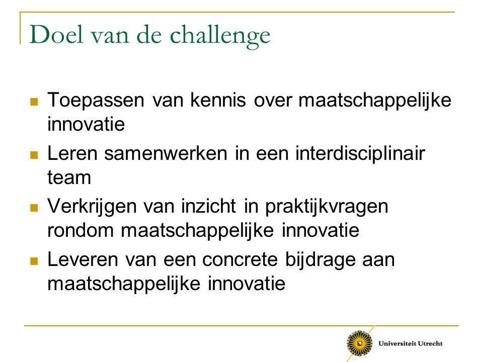 Doel van de challenge Toepassen van kennis over maatschappelijke innovatie Leren samenwerken in een interdisciplinair team Verkrijgen van inzicht in p