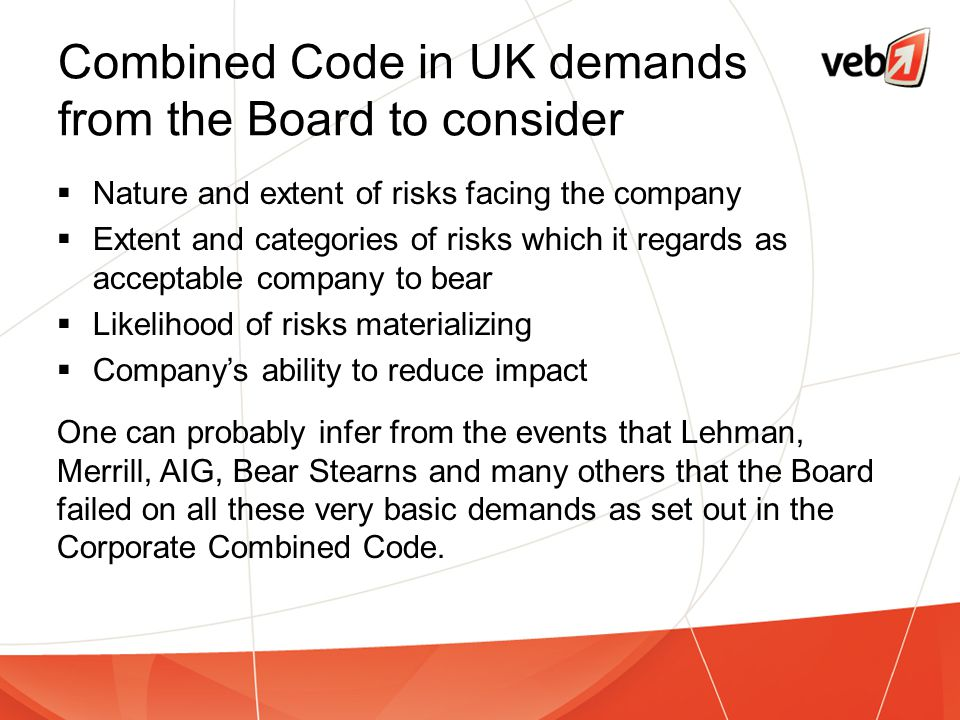Combined Code in UK demands from the Board to consider  Nature and extent of risks facing the company  Extent and categories of risks which it regar