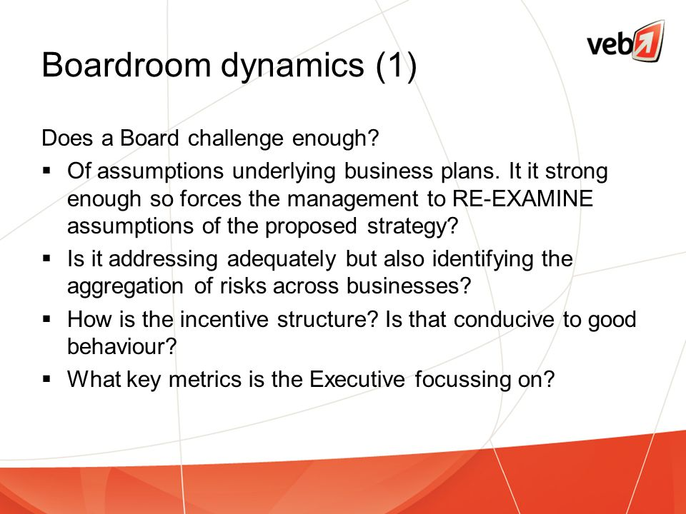 Boardroom dynamics (1) Does a Board challenge enough?  Of assumptions underlying business plans. It it strong enough so forces the management to RE-E