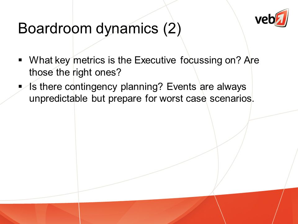 Boardroom dynamics (2)  What key metrics is the Executive focussing on? Are those the right ones?  Is there contingency planning? Events are always