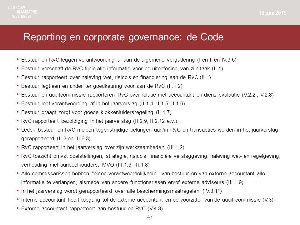 Reporting en corporate governance: de Code Bestuur en RvC leggen verantwoording af aan de algemene vergadering (I en II en IV.3.5) Bestuur verschaft de RvC tijdig alle informatie voor de uitoefening van zijn taak (II.1) Bestuur rapporteert over naleving wet, risico s en financiering aan de RvC (II.1) Bestuur legt een en ander ter goedkeuring voor aan de RvC (II.1.2) Bestuur en auditcommissie rapporteren RvC over relatie met accountant en diens evaluatie (V.2.2., V.2.3) Bestuur legt verantwoording af in het jaarverslag (II.1.4, II.1.5, II.1.6) Bestuur draagt zorgt voor goede klokkenluidersregeling (II.1.7) RvC rapporteert bezoldiging in het jaarverslag (II.2.9, II.2.12 e.v.) Leden bestuur en RvC melden tegenstrijdige belangen aan/in RvC en transacties worden in het jaarverslag gerapporteerd (II.3 en III.6.3) RvC rapporteert in het jaarverslag over zijn werkzaamheden (III.1.2) RvC toezicht omvat doelstellingen, strategie, risico s, financiële verslaggeving, naleving wet- en regelgeving, verhouding met aandeelhouders, MVO (III.1.6, III.1.8) Alle commissarissen hebben eigen verantwoordelijkheid van bestuur en van externe accountant alle informatie te verlangen, alsmede van andere functionarissen en/of externe adviseurs (III.1.9) In het jaarverslag wordt gerapporteerd over alle beschermingsmaatregelen (IV.3.11) Interne accountant heeft toegang tot de externe accountant en de voorzitter van de audit commissie (V.3) Externe accountant rapporteert aan bestuur en RvC (V.4.3) 18 juni 2015 47