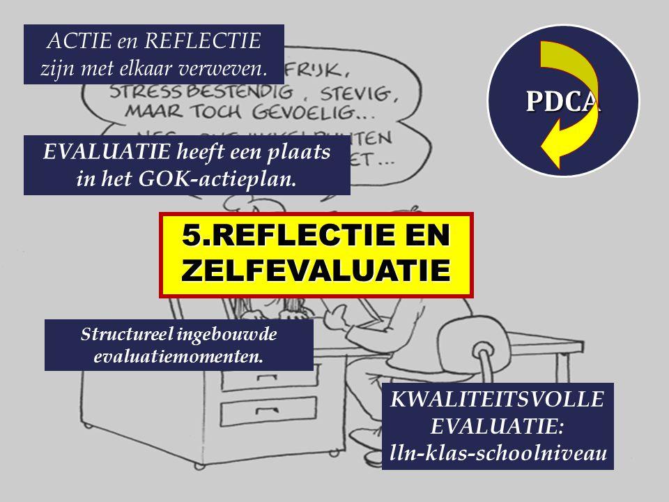 5.REFLECTIE EN ZELFEVALUATIE ACTIE en REFLECTIE zijn met elkaar verweven. PDCA EVALUATIE heeft een plaats in het GOK-actieplan. Structureel ingebouwde