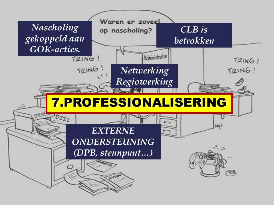 7.PROFESSIONALISERING Nascholing gekoppeld aan GOK-acties. CLB is betrokken Netwerking Regiowerking EXTERNE ONDERSTEUNING (DPB, steunpunt…)