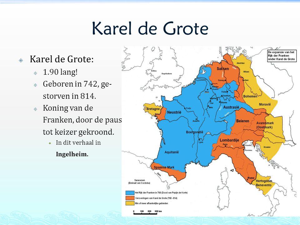 Karel de Grote  Karel de Grote:  1.90 lang. Geboren in 742, ge- storven in 814.