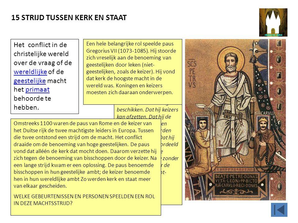 15 STRIJD TUSSEN KERK EN STAAT In 1075 liet Gregorius VII uitspraken opschrijven die de macht van de paus moesten bevestigen.