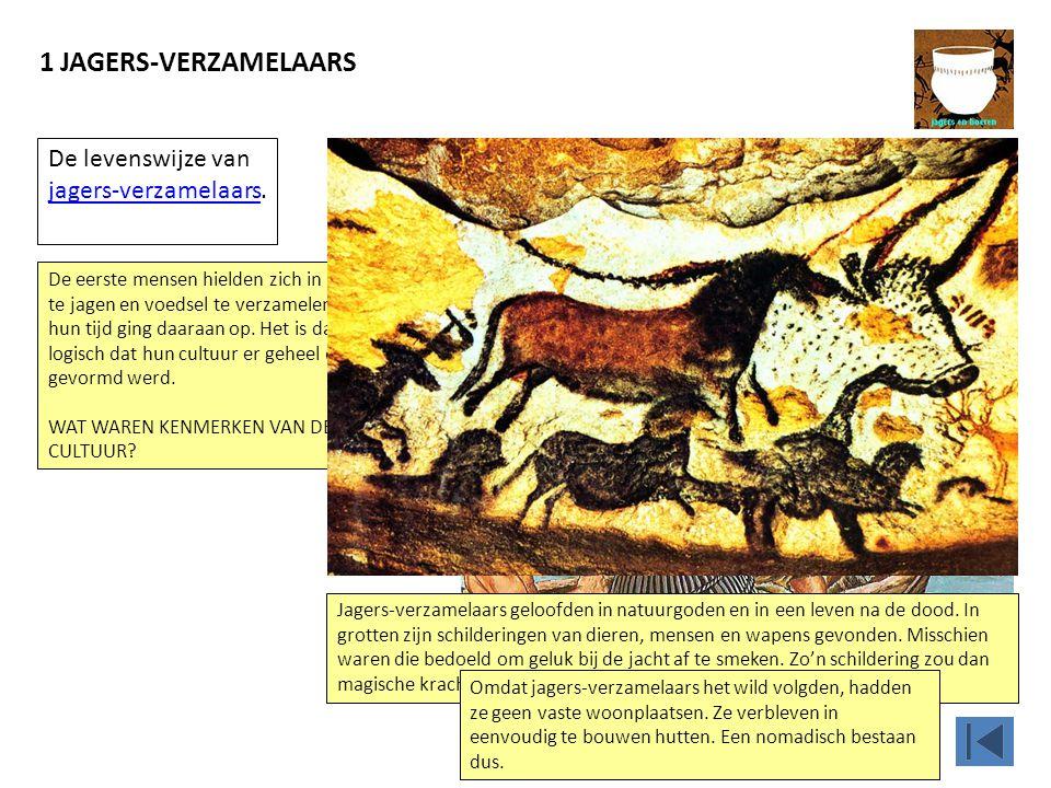 1 JAGERS-VERZAMELAARS Jagers-verzamelaars geloofden in natuurgoden en in een leven na de dood. In grotten zijn schilderingen van dieren, mensen en wap