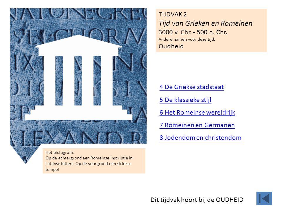 TIJDVAK 2 Tijd van Grieken en Romeinen 3000 v. Chr. - 500 n. Chr. Andere namen voor deze tijd: Oudheid Het pictogram: Op de achtergrond een Romeinse i