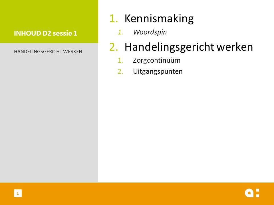 INHOUD D2 sessie 1 1.Kennismaking 1.Woordspin 2.Handelingsgericht werken 1.Zorgcontinuüm 2.Uitgangspunten HANDELINGSGERICHT WERKEN 1