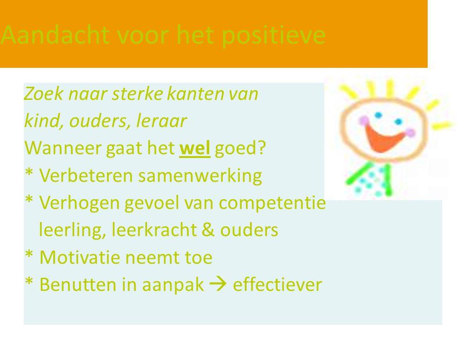 Aandacht voor het positieve Zoek naar sterke kanten van kind, ouders, leraar Wanneer gaat het wel goed? * Verbeteren samenwerking * Verhogen gevoel va