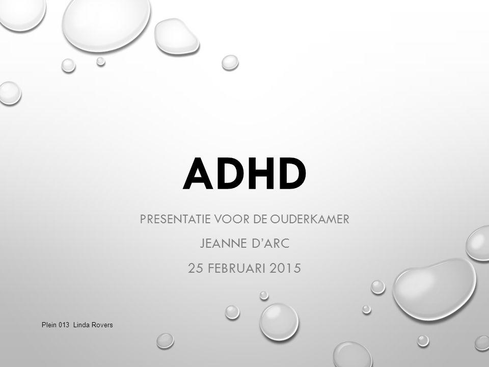 ADHD PRESENTATIE VOOR DE OUDERKAMER JEANNE D'ARC 25 FEBRUARI 2015 Plein 013 Linda Rovers