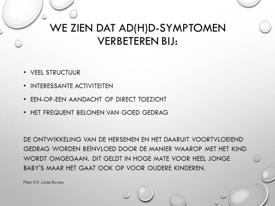 WE ZIEN DAT AD(H)D-SYMPTOMEN VERBETEREN BIJ: VEEL STRUCTUUR INTERESSANTE ACTIVITEITEN EEN-OP-EEN AANDACHT OF DIRECT TOEZICHT HET FREQUENT BELONEN VAN GOED GEDRAG DE ONTWIKKELING VAN DE HERSENEN EN HET DAARUIT VOORTVLOEIEND GEDRAG WORDEN BEÏNVLOED DOOR DE MANIER WAAROP MET HET KIND WORDT OMGEGAAN.