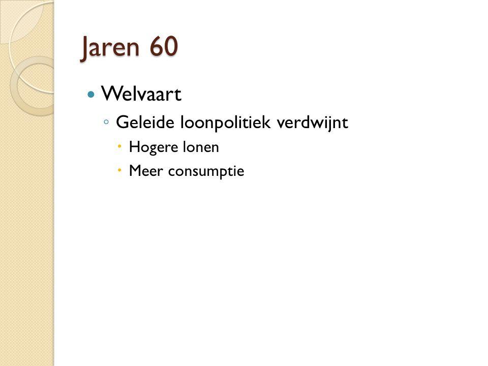 Jaren 60 Welvaart ◦ Geleide loonpolitiek verdwijnt  Hogere lonen  Meer consumptie