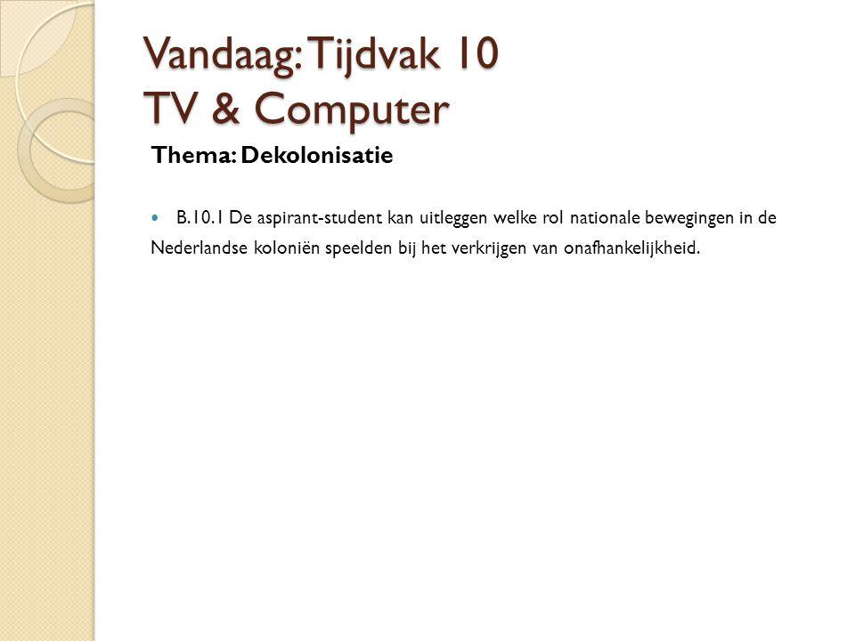 Vandaag: Tijdvak 10 TV & Computer Thema: Dekolonisatie B.10.1 De aspirant-student kan uitleggen welke rol nationale bewegingen in de Nederlandse koloniën speelden bij het verkrijgen van onafhankelijkheid.