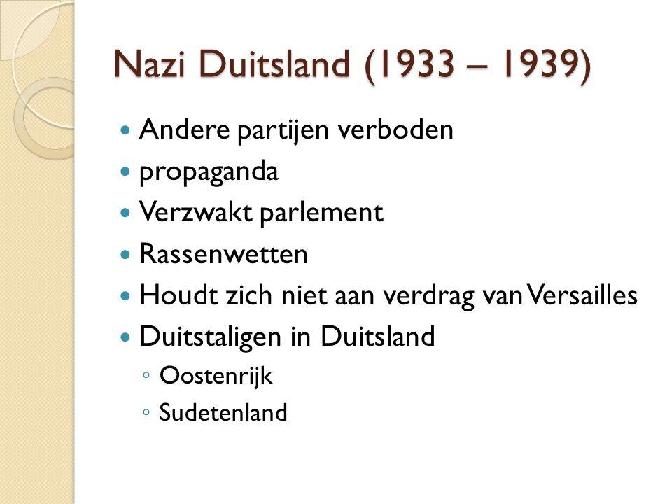 Nazi Duitsland (1933 – 1939) Andere partijen verboden propaganda Verzwakt parlement Rassenwetten Houdt zich niet aan verdrag van Versailles Duitstaligen in Duitsland ◦ Oostenrijk ◦ Sudetenland