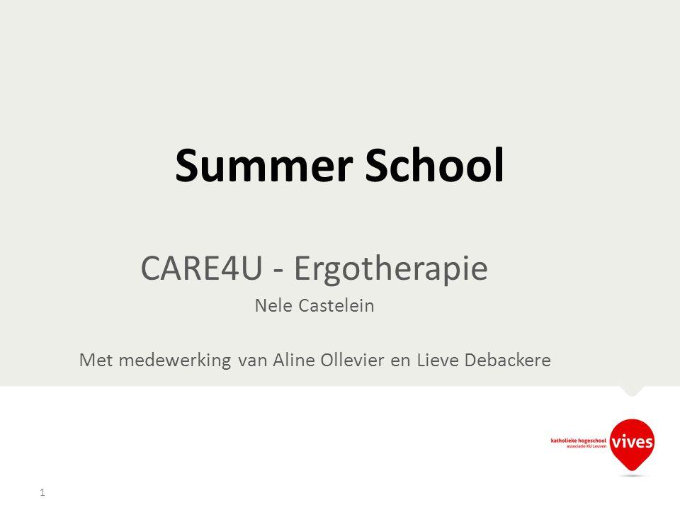 Summer School CARE4U - Ergotherapie Nele Castelein Met medewerking van Aline Ollevier en Lieve Debackere 1