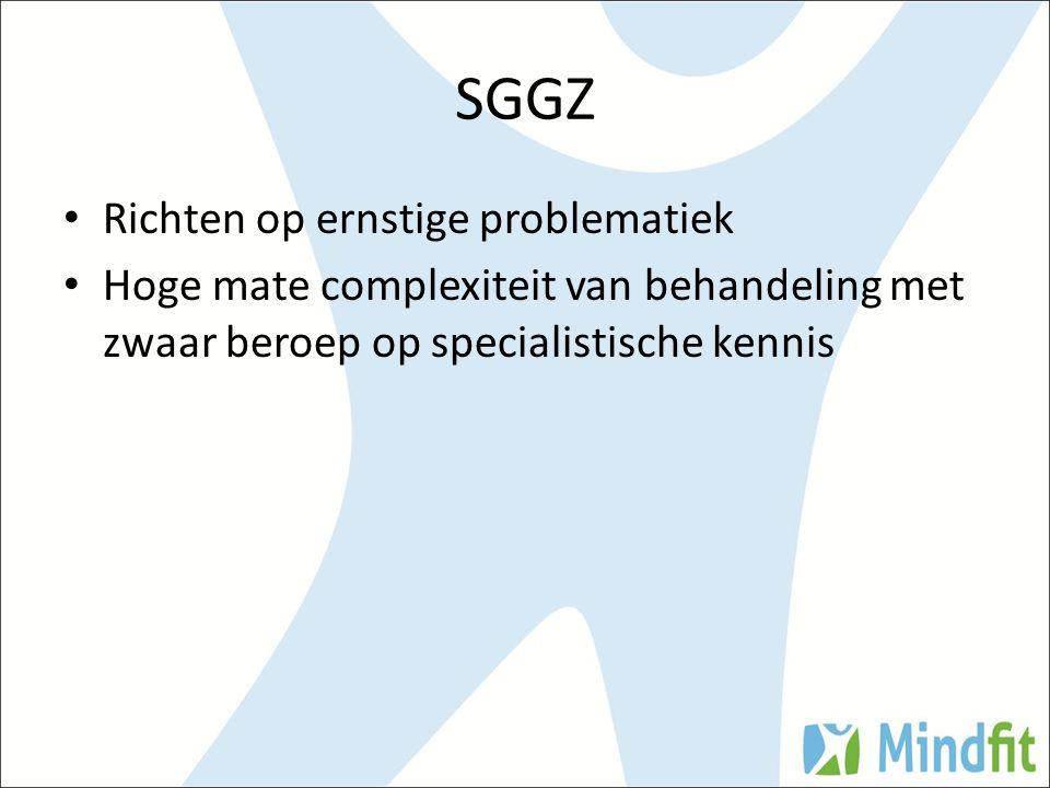 SGGZ Richten op ernstige problematiek Hoge mate complexiteit van behandeling met zwaar beroep op specialistische kennis