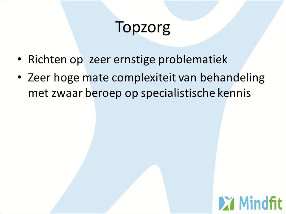 Richten op zeer ernstige problematiek Zeer hoge mate complexiteit van behandeling met zwaar beroep op specialistische kennis Topzorg