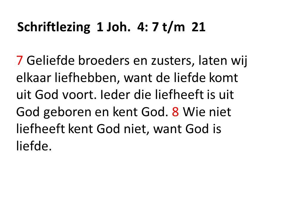 Schriftlezing 1 Joh. 4: 7 t/m 21 7 Geliefde broeders en zusters, laten wij elkaar liefhebben, want de liefde komt uit God voort. Ieder die liefheeft i