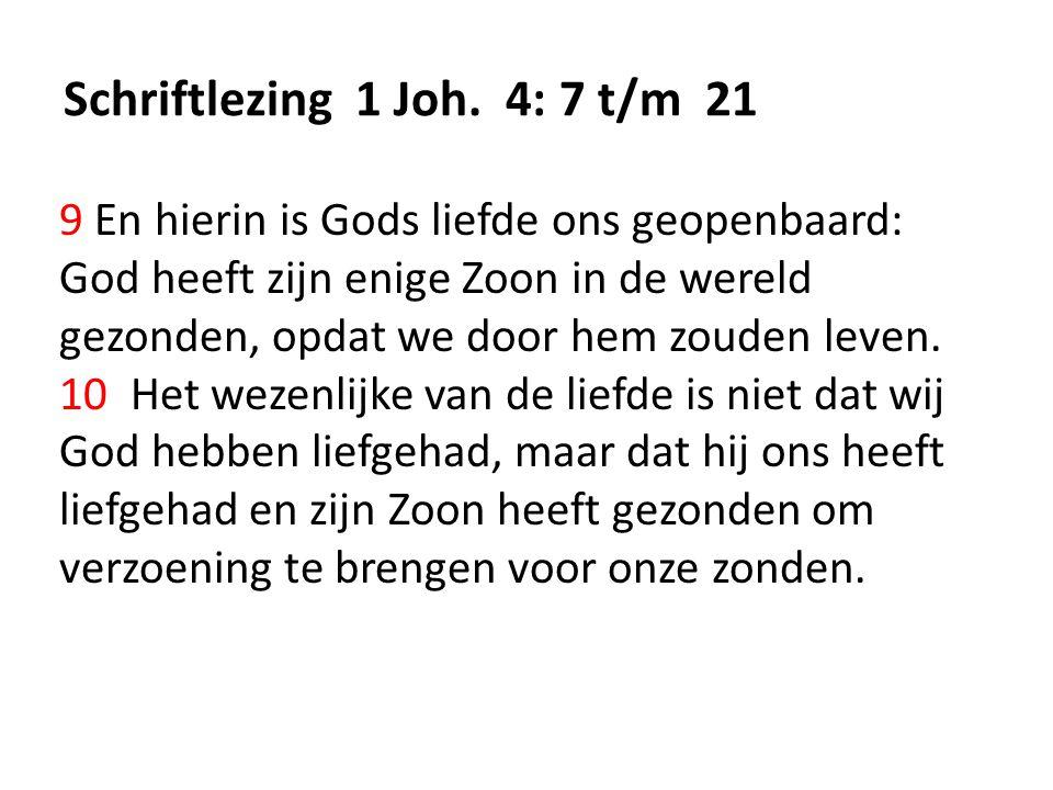 Schriftlezing 1 Joh. 4: 7 t/m 21 9 En hierin is Gods liefde ons geopenbaard: God heeft zijn enige Zoon in de wereld gezonden, opdat we door hem zouden