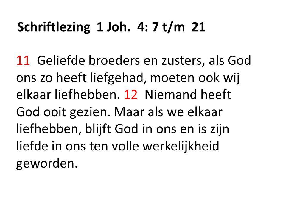 Schriftlezing 1 Joh. 4: 7 t/m 21 11 Geliefde broeders en zusters, als God ons zo heeft liefgehad, moeten ook wij elkaar liefhebben. 12 Niemand heeft G