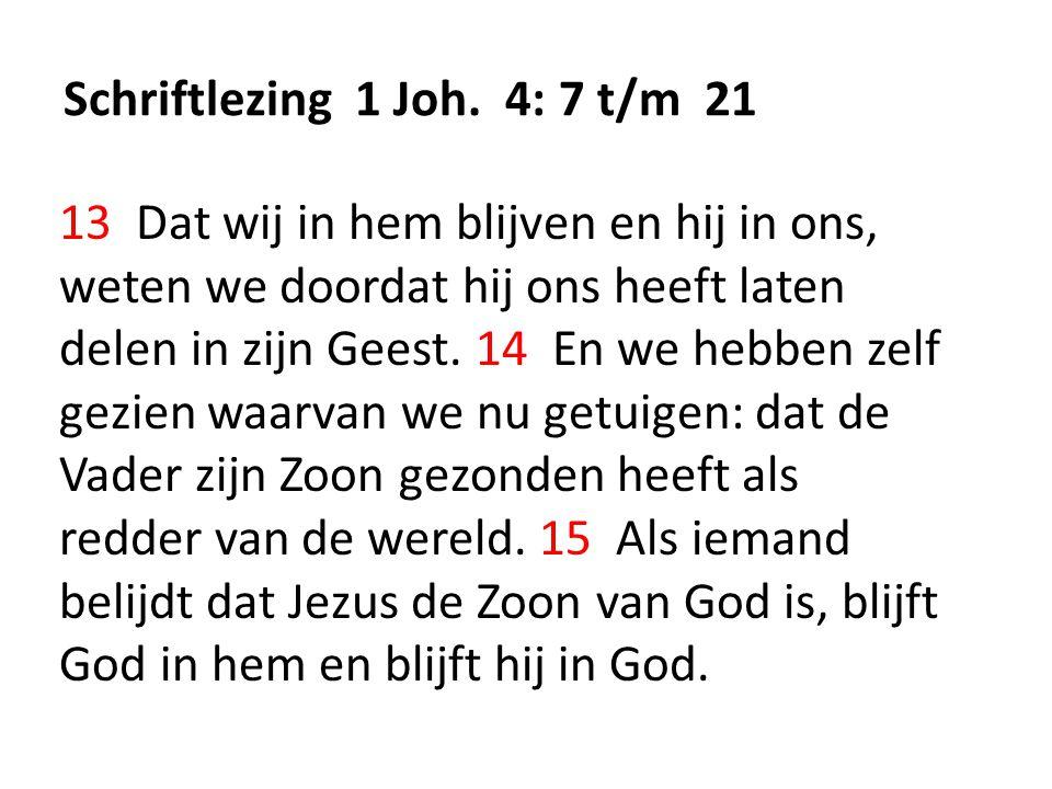 Schriftlezing 1 Joh. 4: 7 t/m 21 13 Dat wij in hem blijven en hij in ons, weten we doordat hij ons heeft laten delen in zijn Geest. 14 En we hebben ze