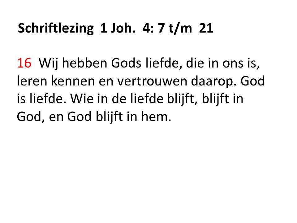 Schriftlezing 1 Joh. 4: 7 t/m 21 16 Wij hebben Gods liefde, die in ons is, leren kennen en vertrouwen daarop. God is liefde. Wie in de liefde blijft,