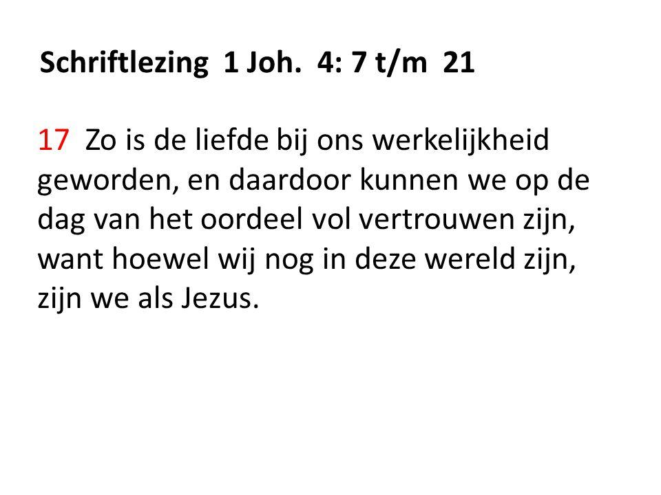 Schriftlezing 1 Joh. 4: 7 t/m 21 17 Zo is de liefde bij ons werkelijkheid geworden, en daardoor kunnen we op de dag van het oordeel vol vertrouwen zij