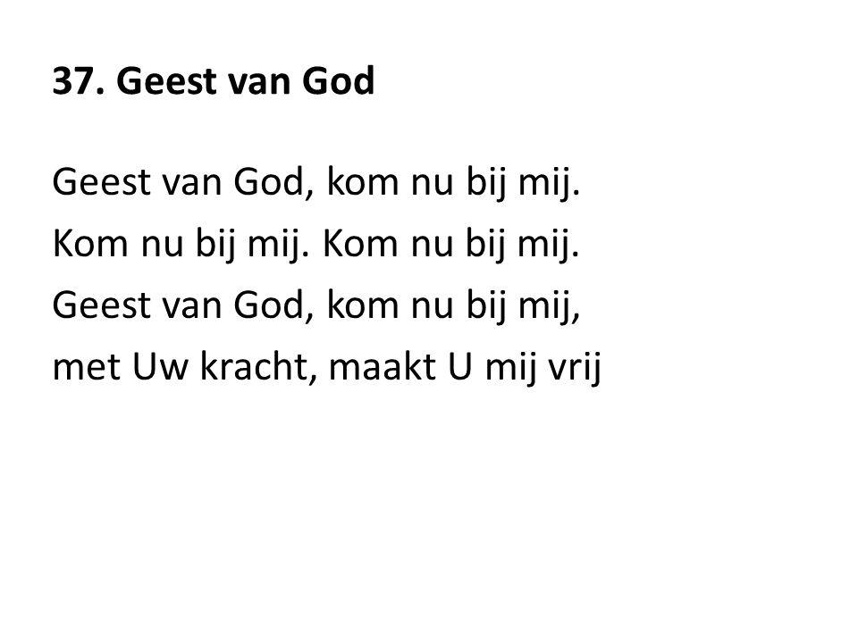 37. Geest van God Geest van God, kom nu bij mij. Kom nu bij mij. Geest van God, kom nu bij mij, met Uw kracht, maakt U mij vrij