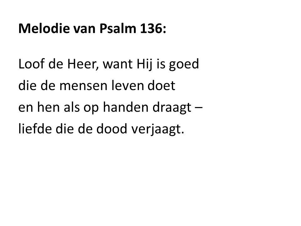 Melodie van Psalm 136: Loof de Heer, want Hij is goed die de mensen leven doet en hen als op handen draagt – liefde die de dood verjaagt.