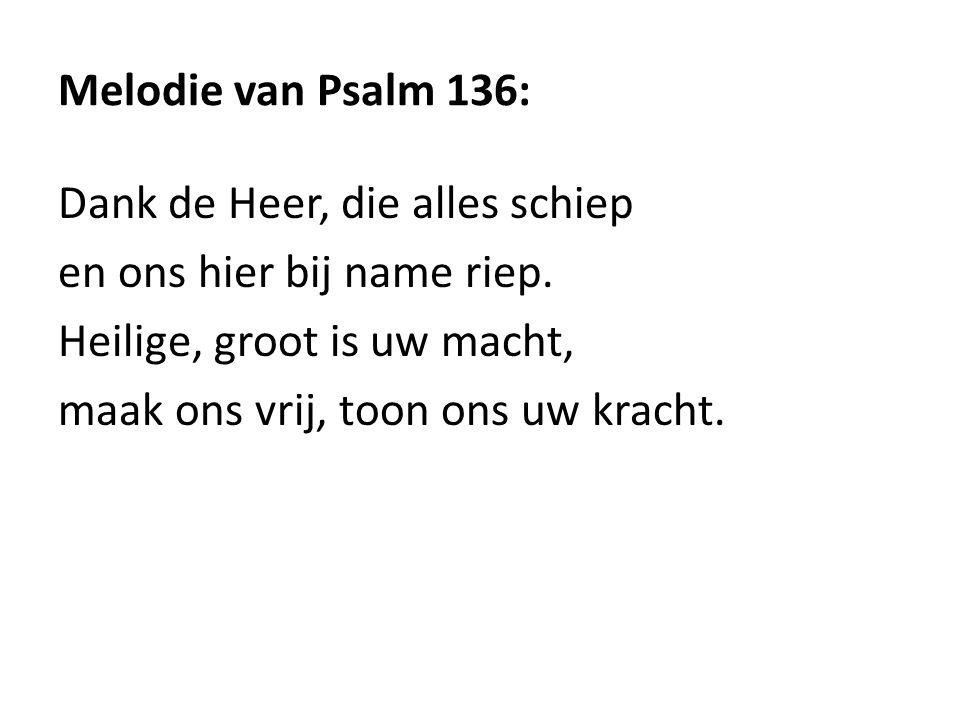 Melodie van Psalm 136: Dank de Heer, die alles schiep en ons hier bij name riep. Heilige, groot is uw macht, maak ons vrij, toon ons uw kracht.