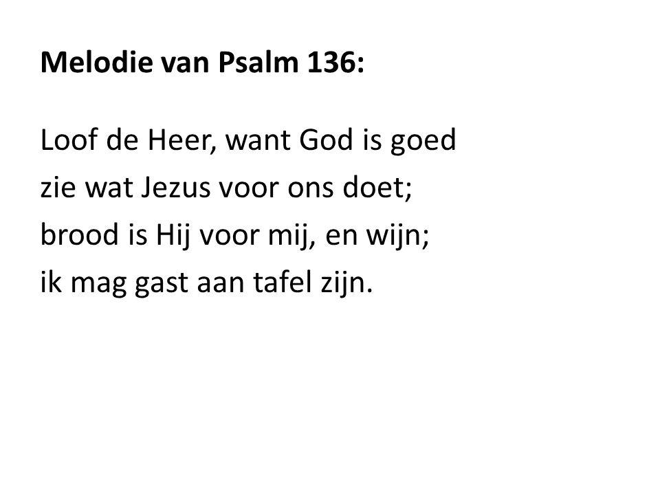 Melodie van Psalm 136: Loof de Heer, want God is goed zie wat Jezus voor ons doet; brood is Hij voor mij, en wijn; ik mag gast aan tafel zijn.