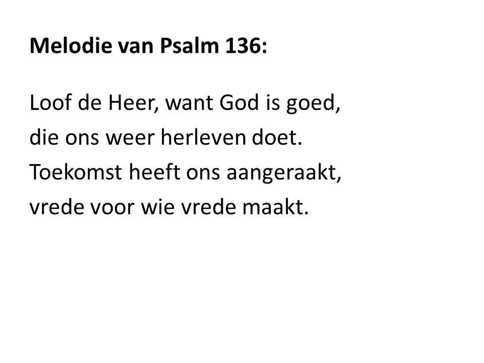 Melodie van Psalm 136: Loof de Heer, want God is goed, die ons weer herleven doet. Toekomst heeft ons aangeraakt, vrede voor wie vrede maakt.