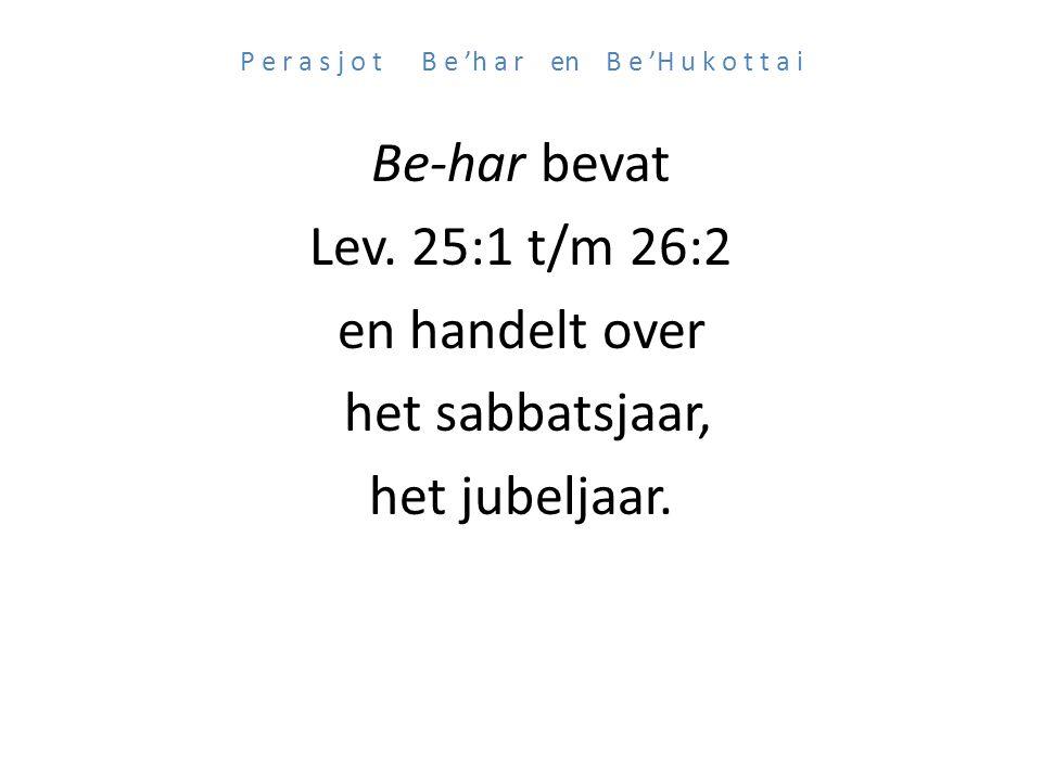 P e r a s j o t B e 'h a r en B e 'H u k o t t a i Be-har bevat Lev. 25:1 t/m 26:2 en handelt over het sabbatsjaar, het jubeljaar.
