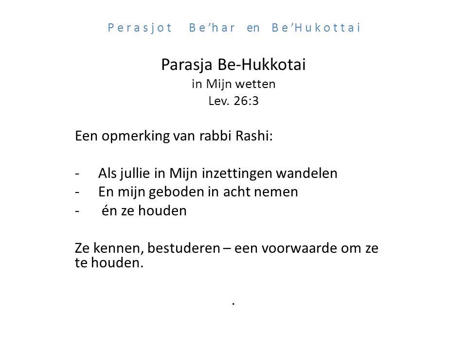 P e r a s j o t B e 'h a r en B e 'H u k o t t a i Parasja Be-Hukkotai in Mijn wetten Lev. 26:3 Een opmerking van rabbi Rashi: -Als jullie in Mijn inz