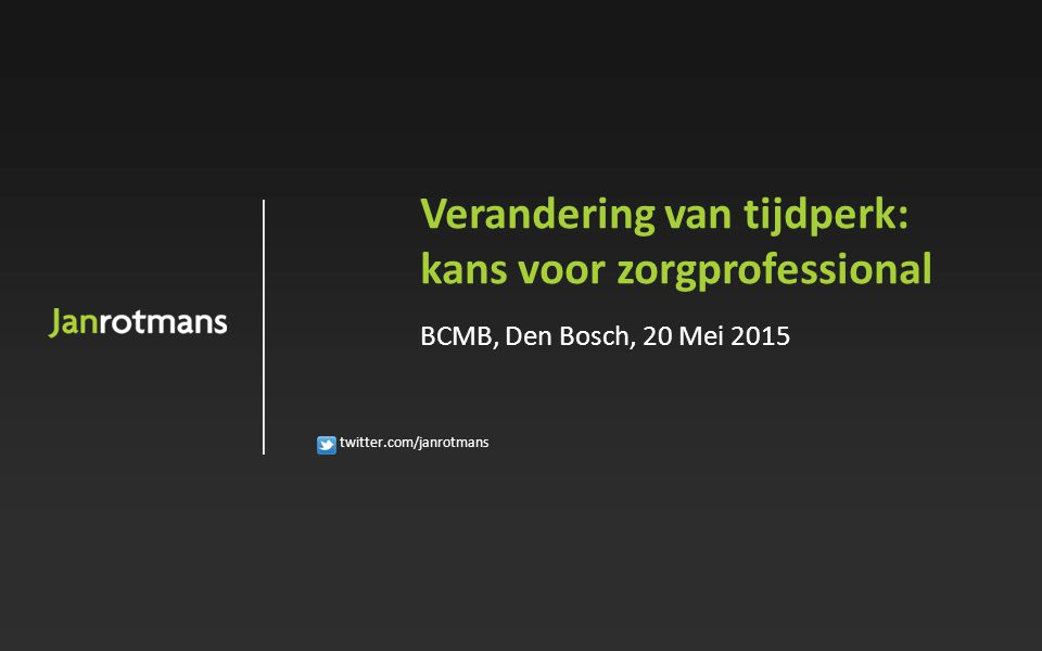 twitter.com/janrotmans Verandering van tijdperk: kans voor zorgprofessional BCMB, Den Bosch, 20 Mei 2015