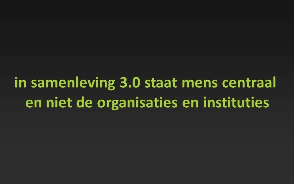 in samenleving 3.0 staat mens centraal en niet de organisaties en instituties