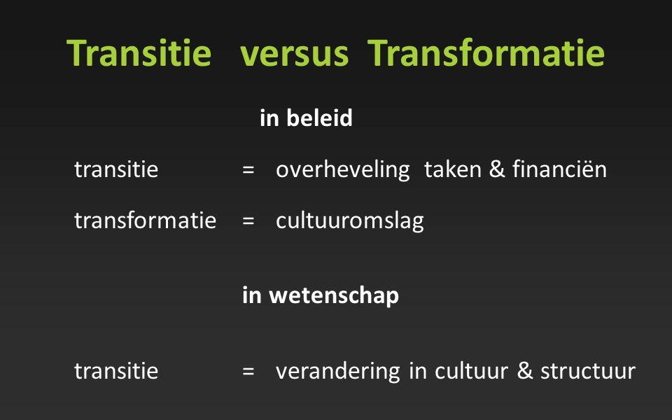 Transitie versus Transformatie in beleid transitie=overheveling taken & financiën transformatie=cultuuromslag in wetenschap transitie=verandering in c
