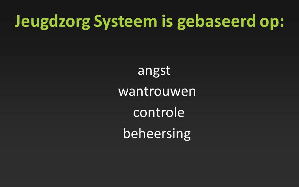 Jeugdzorg Systeem is gebaseerd op: angst wantrouwen controle beheersing
