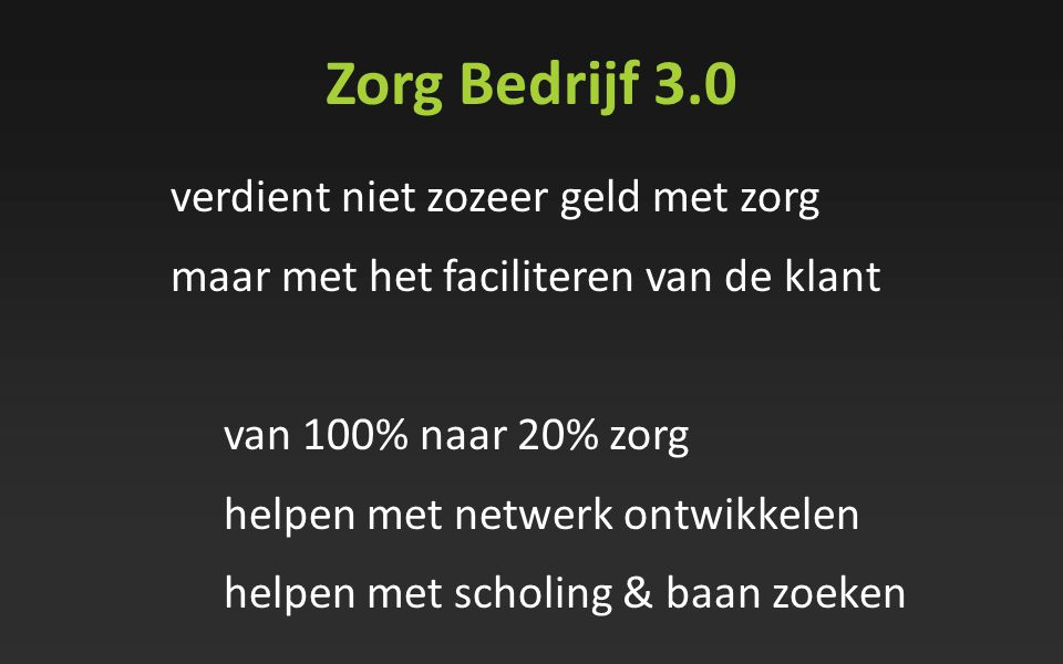 Zorg Bedrijf 3.0 verdient niet zozeer geld met zorg maar met het faciliteren van de klant van 100% naar 20% zorg helpen met netwerk ontwikkelen helpen
