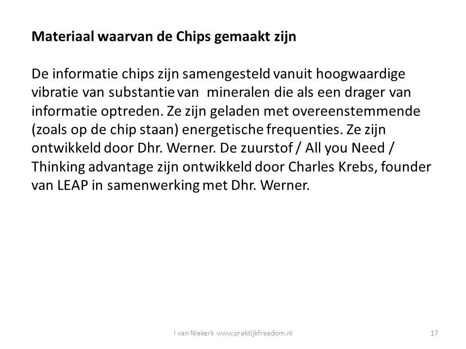 I van Niekerk www.praktijkfreedom.nl17 Materiaal waarvan de Chips gemaakt zijn De informatie chips zijn samengesteld vanuit hoogwaardige vibratie van