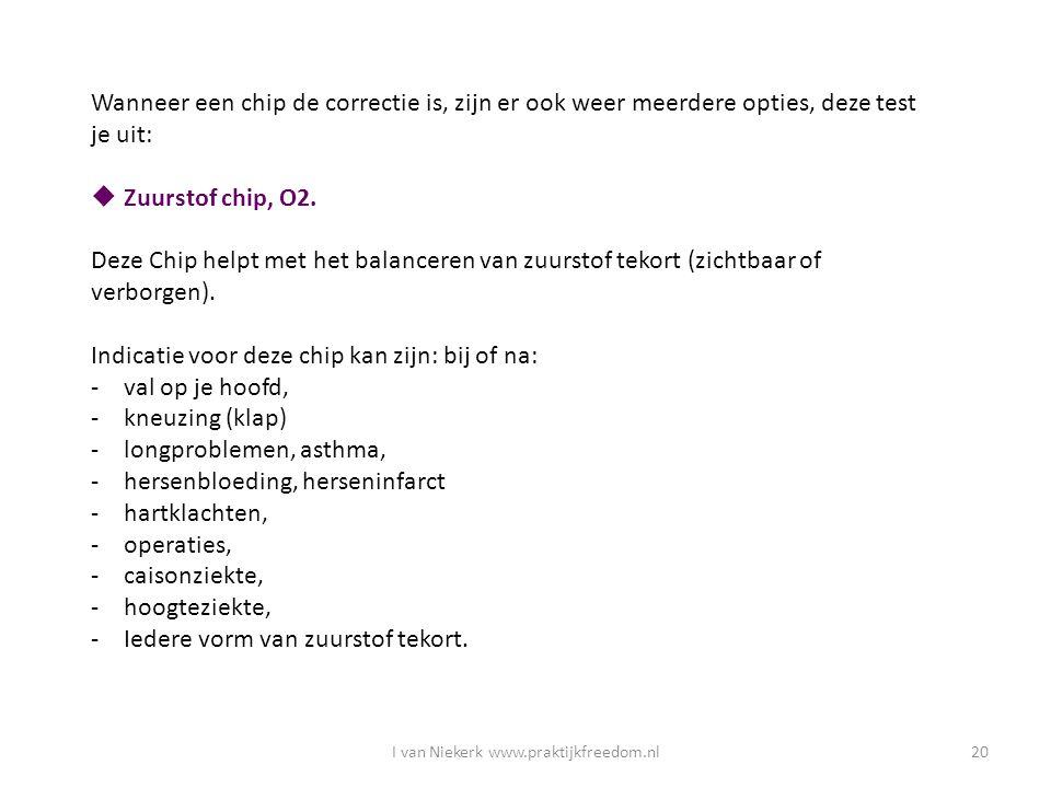 I van Niekerk www.praktijkfreedom.nl20 Wanneer een chip de correctie is, zijn er ook weer meerdere opties, deze test je uit:  Zuurstof chip, O2. Deze