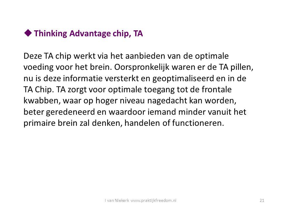 I van Niekerk www.praktijkfreedom.nl21  Thinking Advantage chip, TA Deze TA chip werkt via het aanbieden van de optimale voeding voor het brein. Oors
