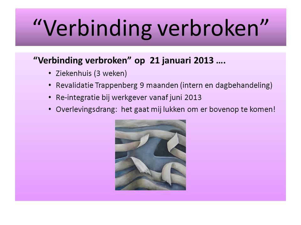 """""""Verbinding verbroken"""" """"Verbinding verbroken"""" op 21 januari 2013 …. Ziekenhuis (3 weken) Revalidatie Trappenberg 9 maanden (intern en dagbehandeling)"""