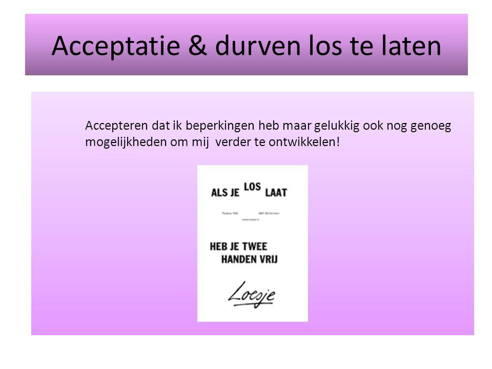 Acceptatie & durven los te laten Accepteren dat ik beperkingen heb maar gelukkig ook nog genoeg mogelijkheden om mij verder te ontwikkelen!
