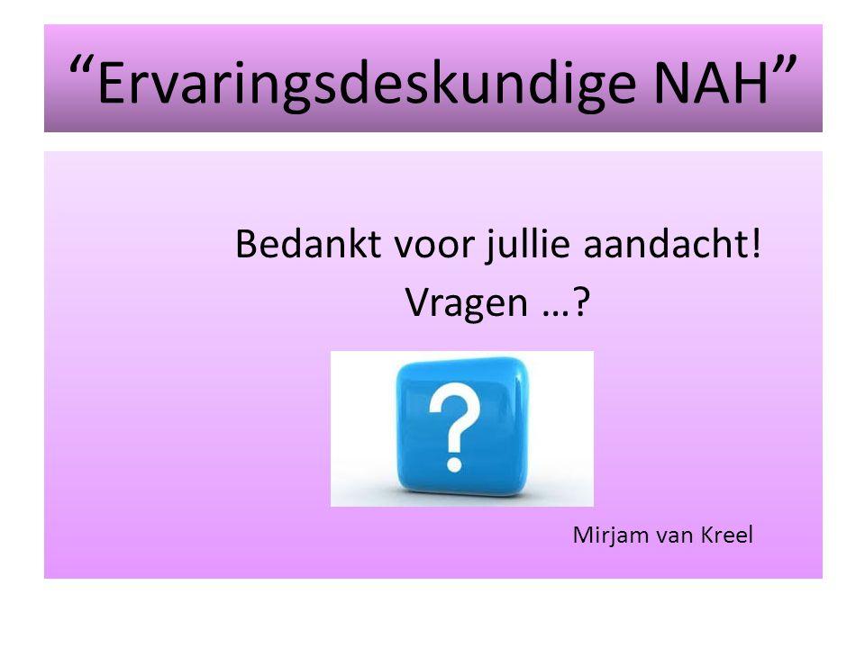 Ervaringsdeskundige NAH Bedankt voor jullie aandacht! Vragen …? Mirjam van Kreel